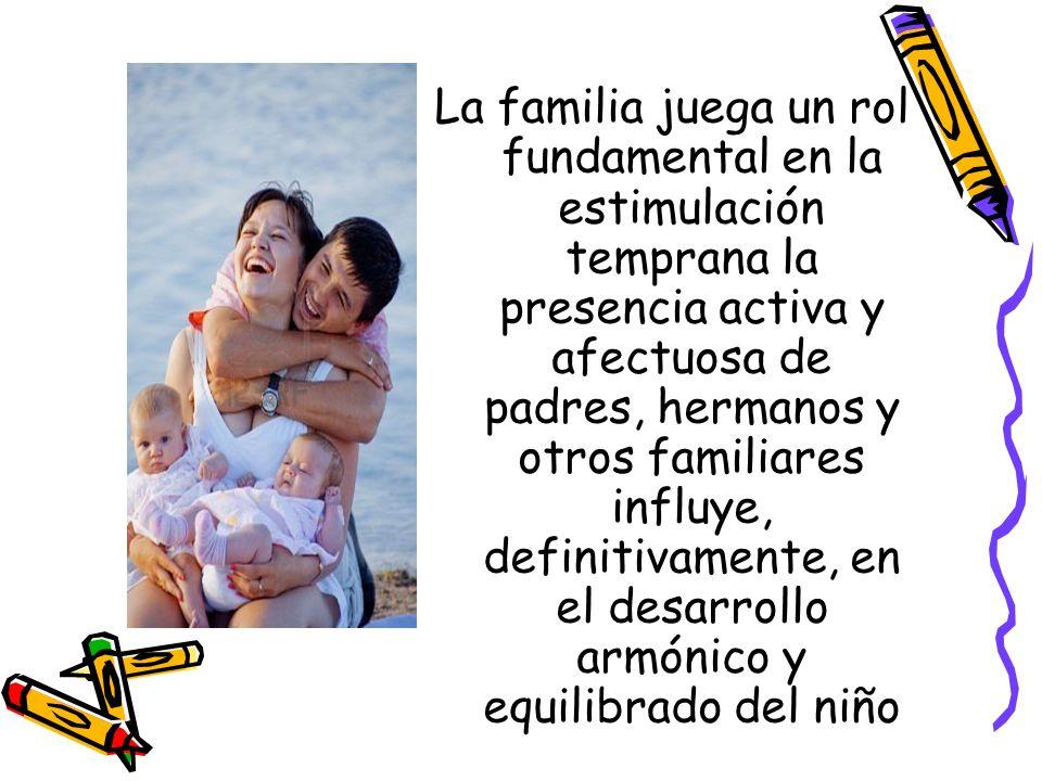La familia juega un rol fundamental en la estimulación temprana la presencia activa y afectuosa de padres, hermanos y otros familiares influye, defini