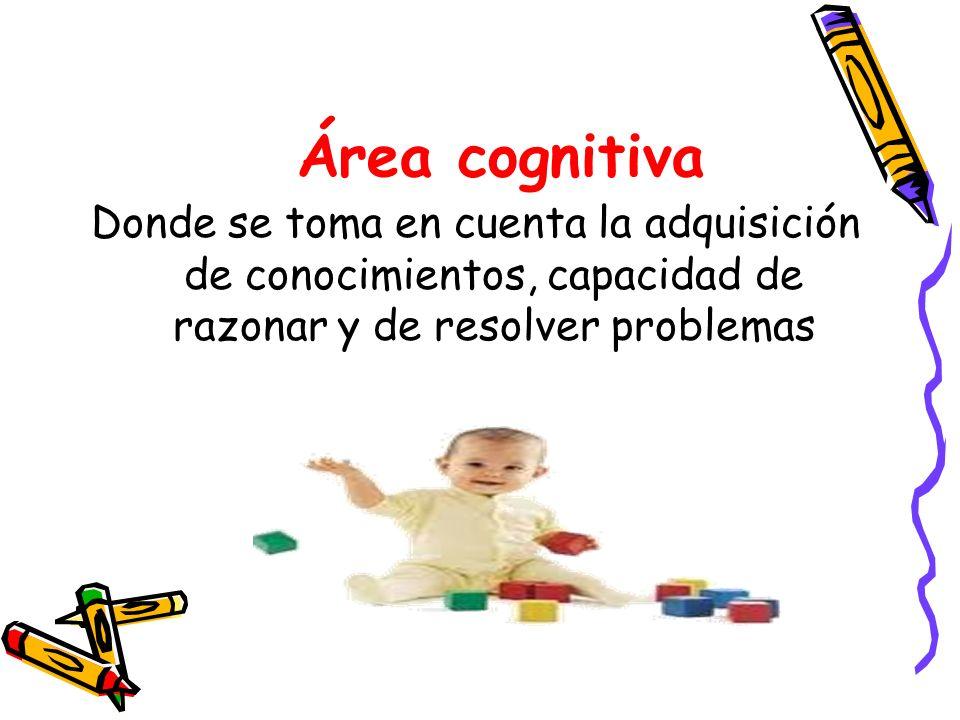 Área cognitiva Donde se toma en cuenta la adquisición de conocimientos, capacidad de razonar y de resolver problemas