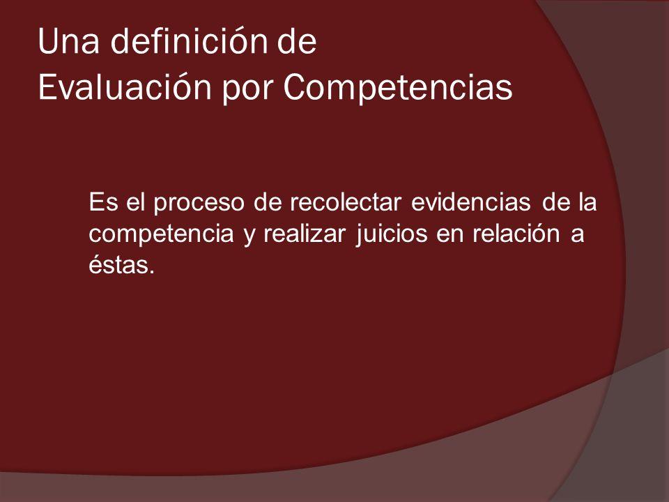 Una definición de Evaluación por Competencias Es el proceso de recolectar evidencias de la competencia y realizar juicios en relación a éstas.