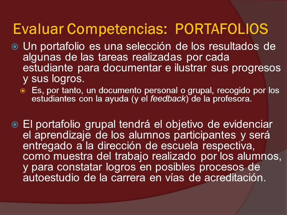 Evaluar Competencias: PORTAFOLIOS Un portafolio es una selección de los resultados de algunas de las tareas realizadas por cada estudiante para docume