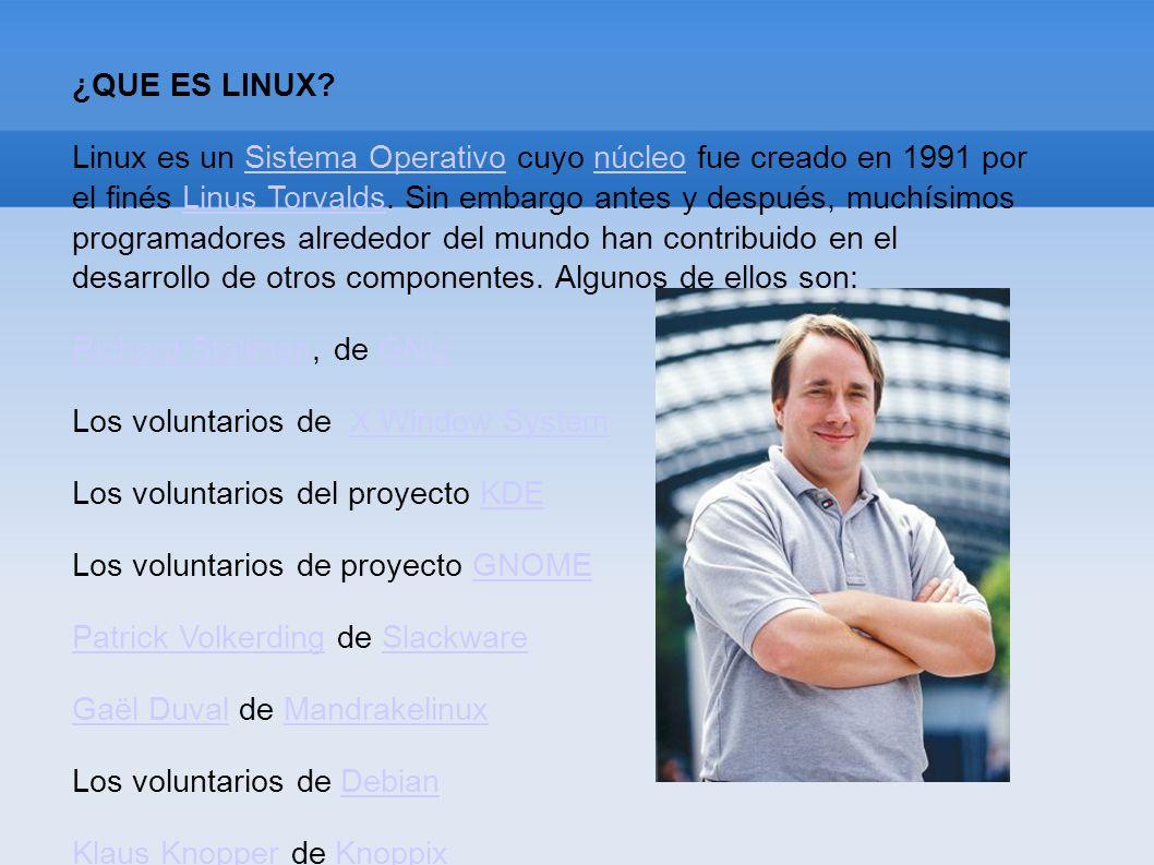 ¿QUE ES LINUX? Linux es un Sistema Operativo cuyo núcleo fue creado en 1991 por el finés Linus Torvalds. Sin embargo antes y después, muchísimos progr