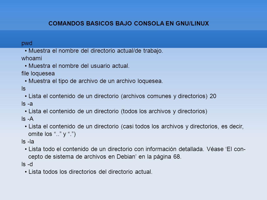 COMANDOS BASICOS BAJO CONSOLA EN GNU/LINUX pwd Muestra el nombre del directorio actual/de trabajo. whoami Muestra el nombre del usuario actual. file l