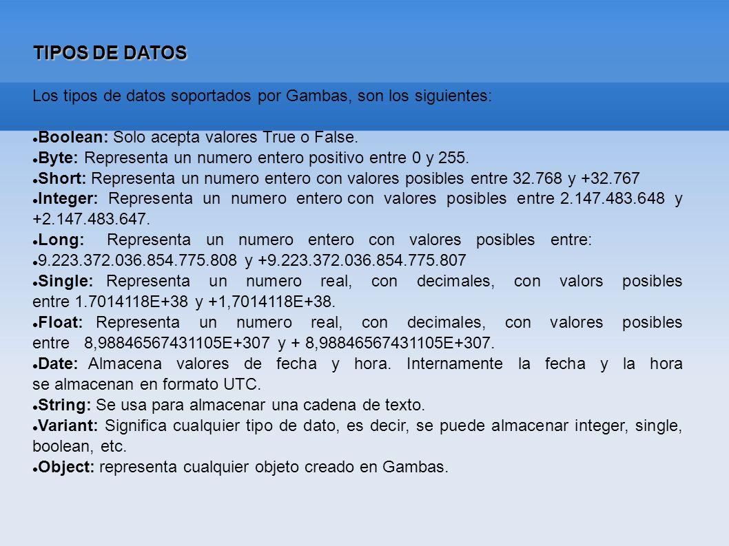 TIPOS DE DATOS Los tipos de datos soportados por Gambas, son los siguientes: Boolean: Solo acepta valores True o False. Byte: Representa un numero ent
