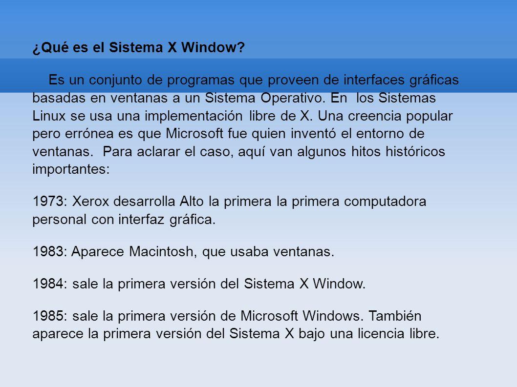 ¿Qué es el Sistema X Window? Es un conjunto de programas que proveen de interfaces gráficas basadas en ventanas a un Sistema Operativo. En los Sistema