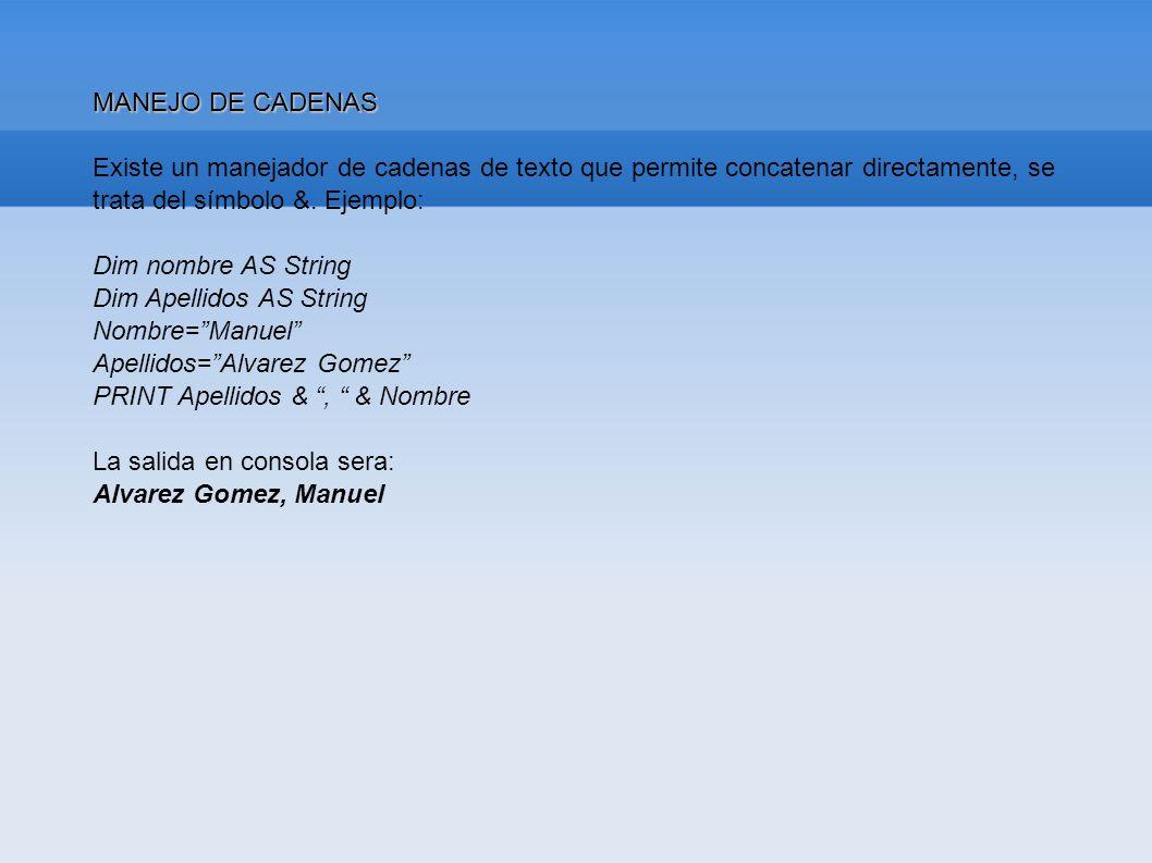MANEJO DE CADENAS Existe un manejador de cadenas de texto que permite concatenar directamente, se trata del símbolo &. Ejemplo: Dim nombre AS String D