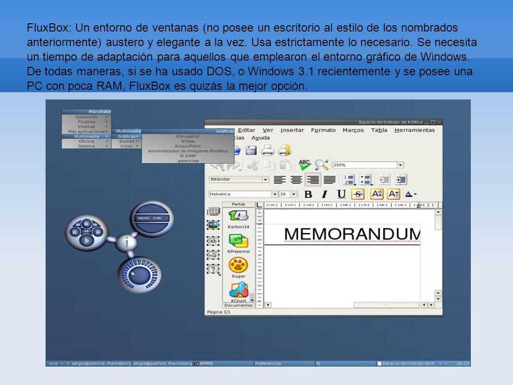 FluxBox: Un entorno de ventanas (no posee un escritorio al estilo de los nombrados anteriormente) austero y elegante a la vez. Usa estrictamente lo ne