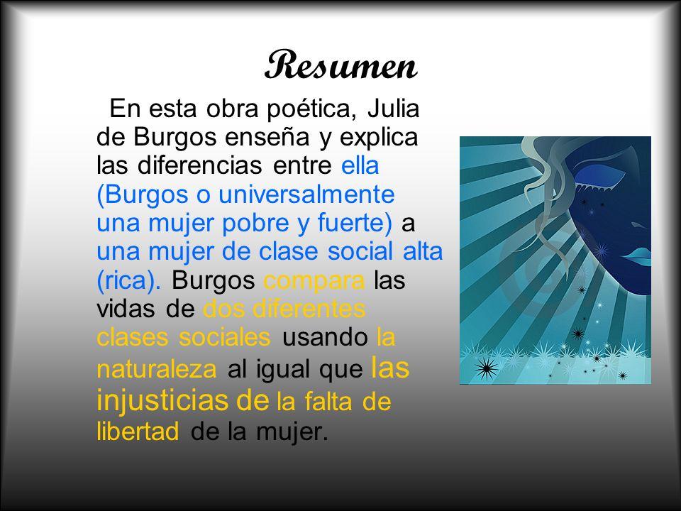 Resumen En esta obra poética, Julia de Burgos enseña y explica las diferencias entre ella (Burgos o universalmente una mujer pobre y fuerte) a una muj