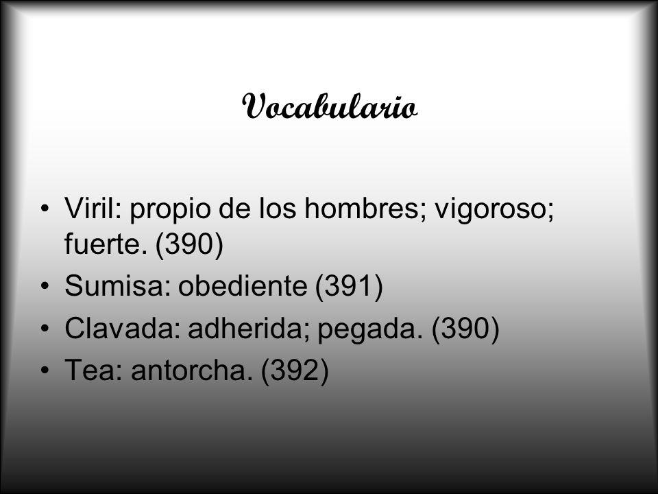 Vocabulario Viril: propio de los hombres; vigoroso; fuerte. (390) Sumisa: obediente (391) Clavada: adherida; pegada. (390) Tea: antorcha. (392)