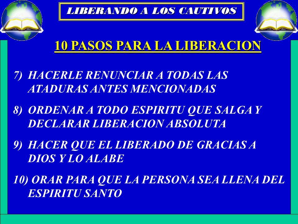 10 PASOS PARA LA LIBERACION 7) HACERLE RENUNCIAR A TODAS LAS ATADURAS ANTES MENCIONADAS 8)ORDENAR A TODO ESPIRITU QUE SALGA Y DECLARAR LIBERACION ABSO