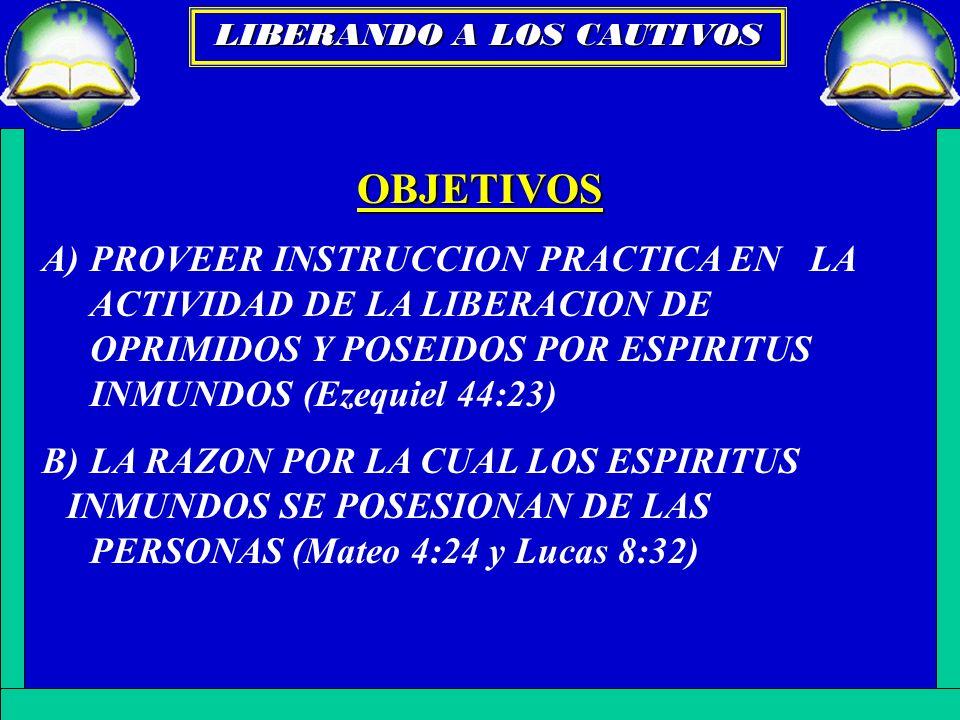 OBJETIVOS A)PROVEER INSTRUCCION PRACTICA EN LA ACTIVIDAD DE LA LIBERACION DE OPRIMIDOS Y POSEIDOS POR ESPIRITUS INMUNDOS (Ezequiel 44:23) B)LA RAZON P