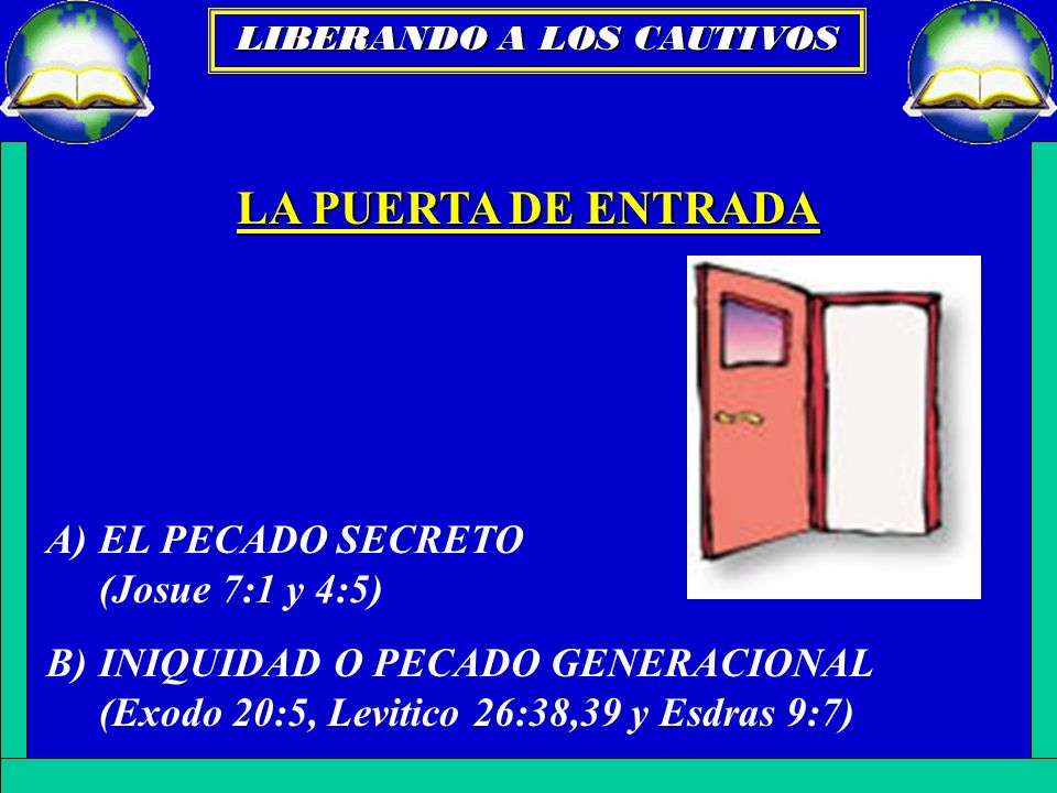 LA PUERTA DE ENTRADA A)EL PECADO SECRETO (Josue 7:1 y 4:5) B)INIQUIDAD O PECADO GENERACIONAL (Exodo 20:5, Levitico 26:38,39 y Esdras 9:7) LIBERANDO A