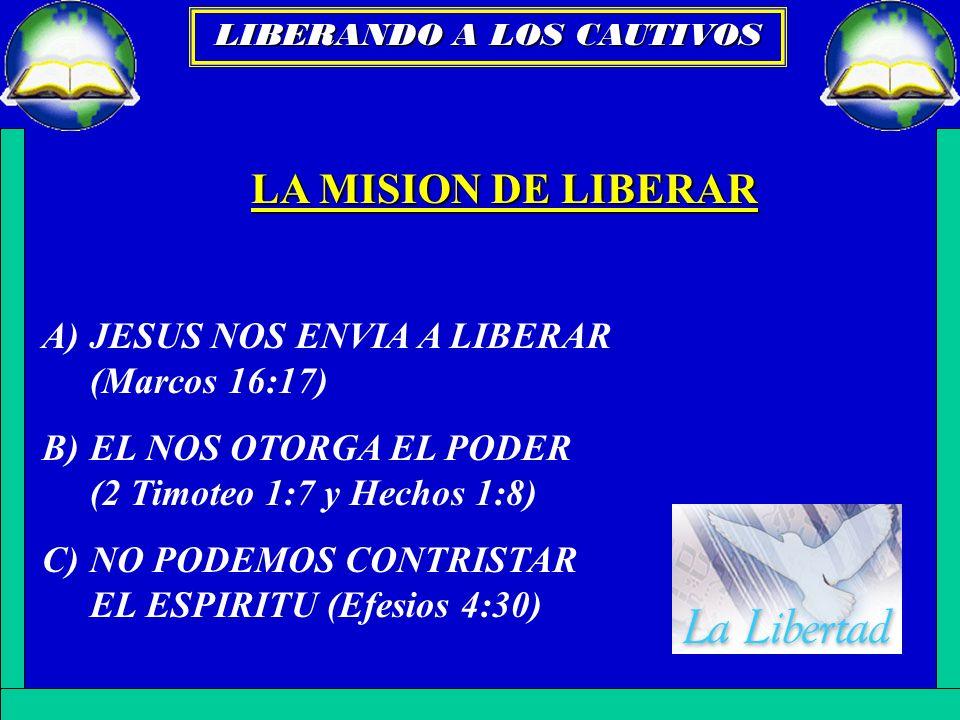 LA MISION DE LIBERAR A)JESUS NOS ENVIA A LIBERAR (Marcos 16:17) B)EL NOS OTORGA EL PODER (2 Timoteo 1:7 y Hechos 1:8) C)NO PODEMOS CONTRISTAR EL ESPIR