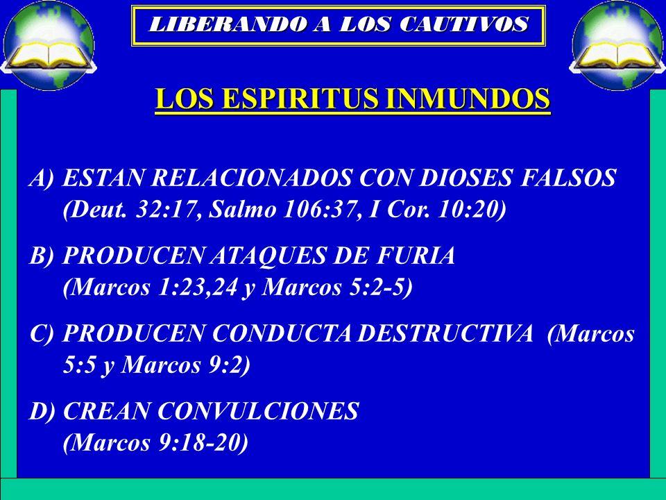 LOS ESPIRITUS INMUNDOS A)ESTAN RELACIONADOS CON DIOSES FALSOS (Deut. 32:17, Salmo 106:37, I Cor. 10:20) B)PRODUCEN ATAQUES DE FURIA (Marcos 1:23,24 y