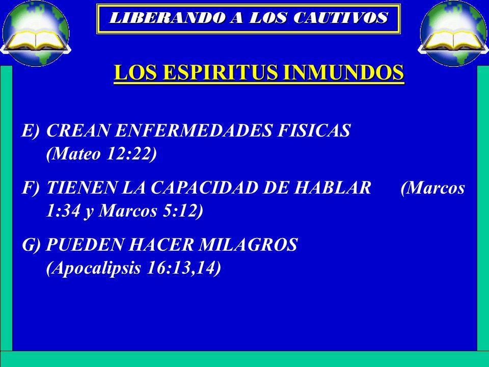 LOS ESPIRITUS INMUNDOS E)CREAN ENFERMEDADES FISICAS (Mateo 12:22) F)TIENEN LA CAPACIDAD DE HABLAR (Marcos 1:34 y Marcos 5:12) G)PUEDEN HACER MILAGROS
