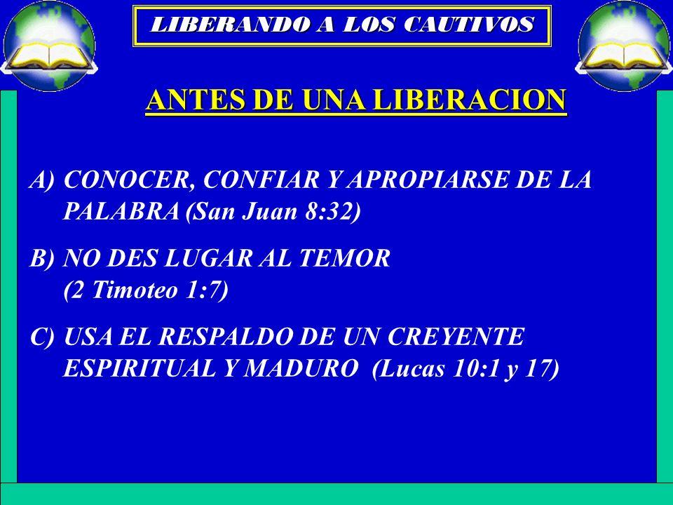 ANTES DE UNA LIBERACION A)CONOCER, CONFIAR Y APROPIARSE DE LA PALABRA (San Juan 8:32) B)NO DES LUGAR AL TEMOR (2 Timoteo 1:7) C)USA EL RESPALDO DE UN