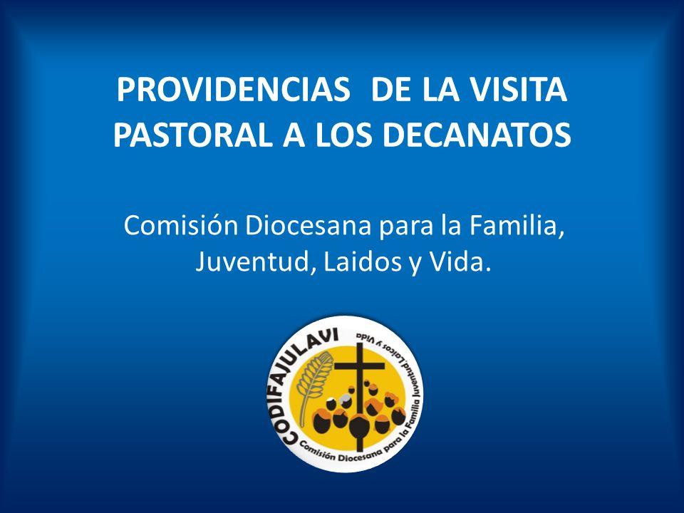 PROVIDENCIAS DE LA VISITA PASTORAL A LOS DECANATOS Comisión Diocesana para la Familia, Juventud, Laidos y Vida.