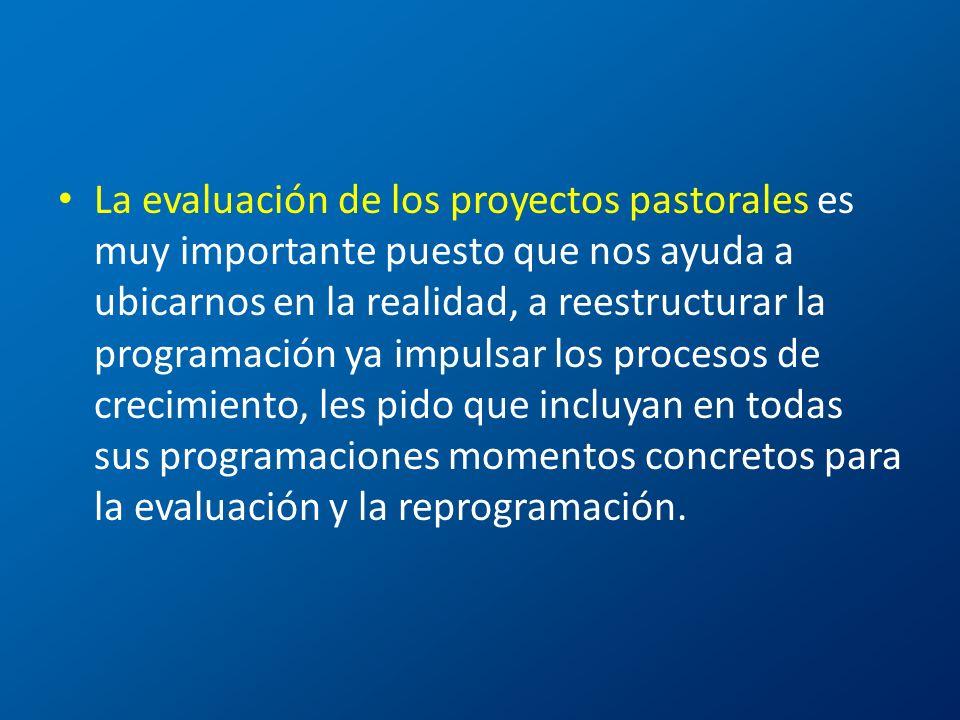 La evaluación de los proyectos pastorales es muy importante puesto que nos ayuda a ubicarnos en la realidad, a reestructurar la programación ya impuls