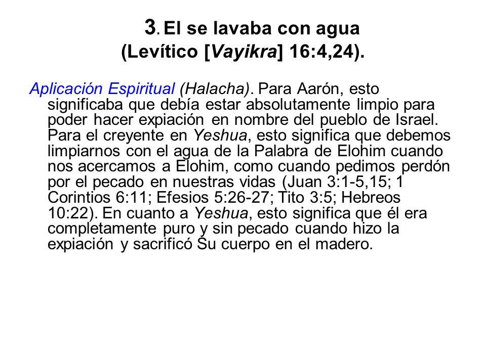 3. El se lavaba con agua (Levítico [Vayikra] 16:4,24). Aplicación Espiritual (Halacha). Para Aarón, esto significaba que debía estar absolutamente lim