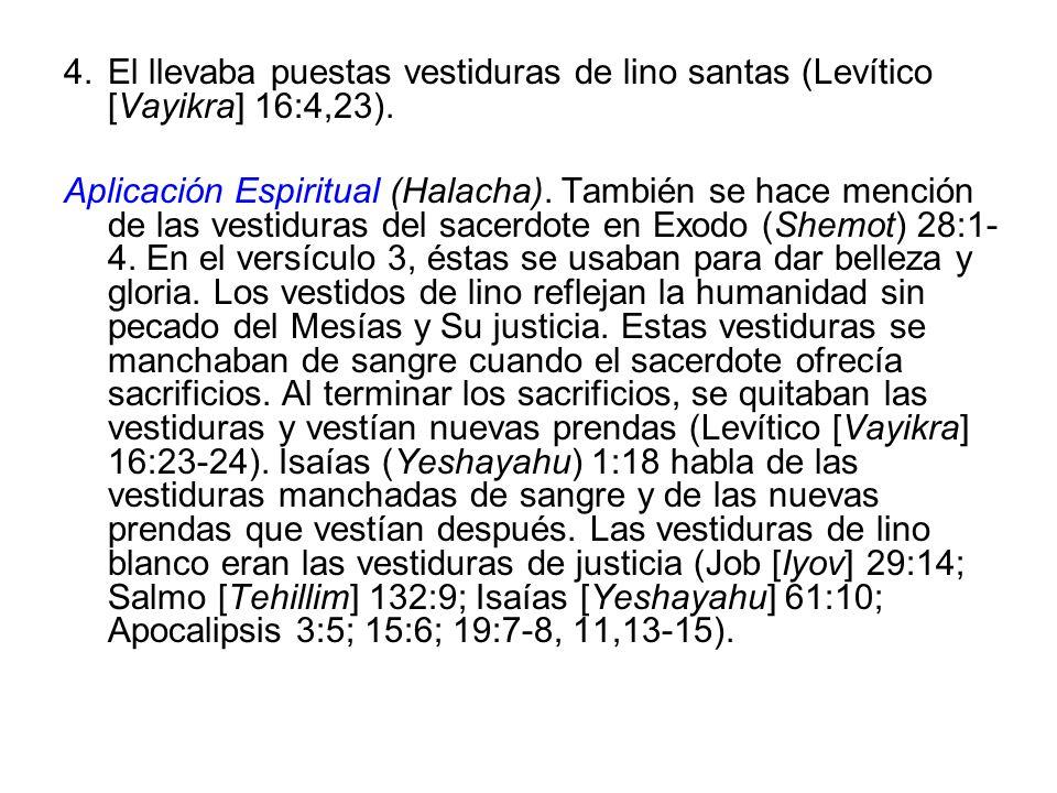 4.El llevaba puestas vestiduras de lino santas (Levítico [Vayikra] 16:4,23). Aplicación Espiritual (Halacha). También se hace mención de las vestidura
