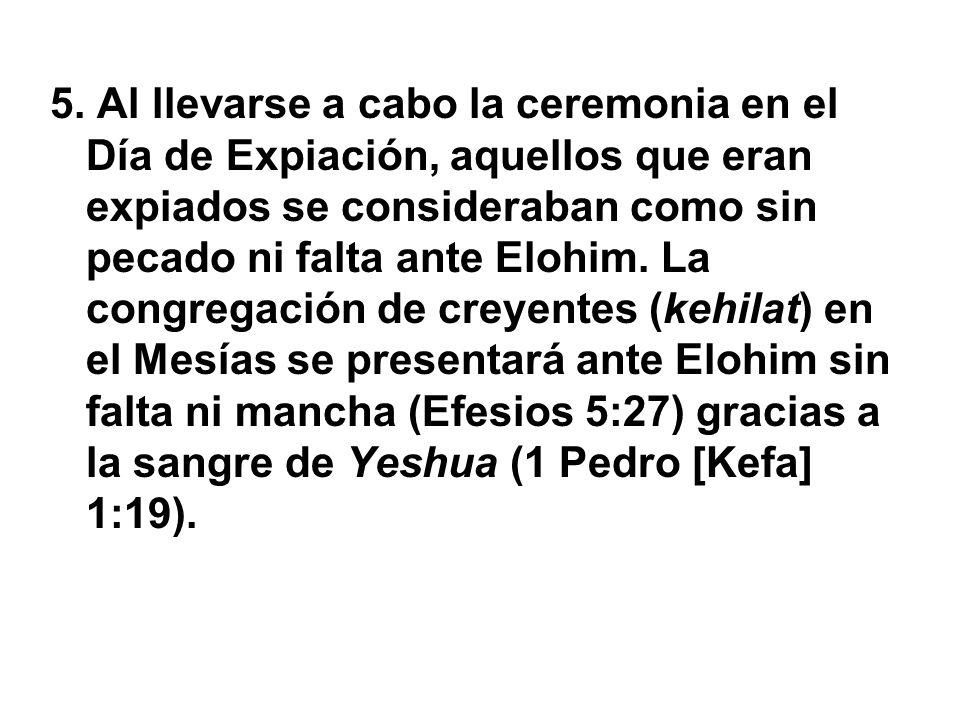 5. Al llevarse a cabo la ceremonia en el Día de Expiación, aquellos que eran expiados se consideraban como sin pecado ni falta ante Elohim. La congreg