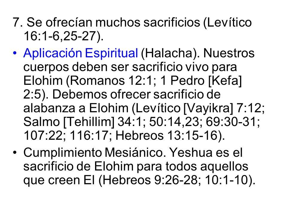 7. Se ofrecían muchos sacrificios (Levítico 16:1-6,25-27). Aplicación Espiritual (Halacha). Nuestros cuerpos deben ser sacrificio vivo para Elohim (Ro