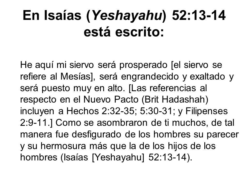En Isaías (Yeshayahu) 52:13-14 está escrito: He aquí mi siervo será prosperado [el siervo se refiere al Mesías], será engrandecido y exaltado y será p