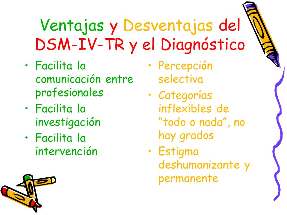 Ventajas y Desventajas del DSM-IV-TR y el Diagnóstico Facilita la comunicación entre profesionales Facilita la investigación Facilita la intervención
