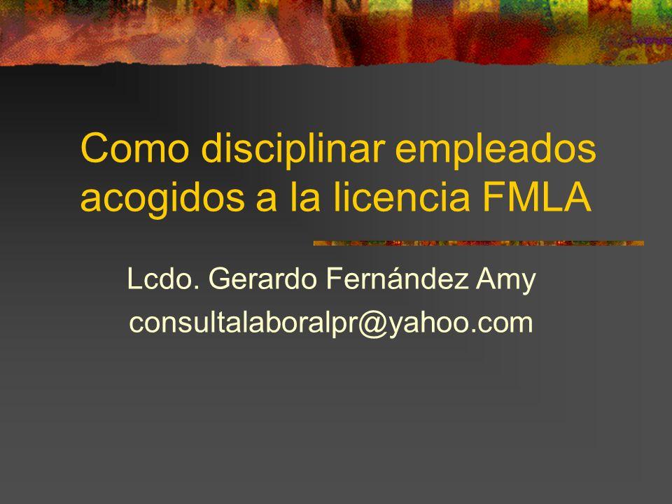Como disciplinar empleados acogidos a la licencia FMLA Lcdo. Gerardo Fernández Amy consultalaboralpr@yahoo.com