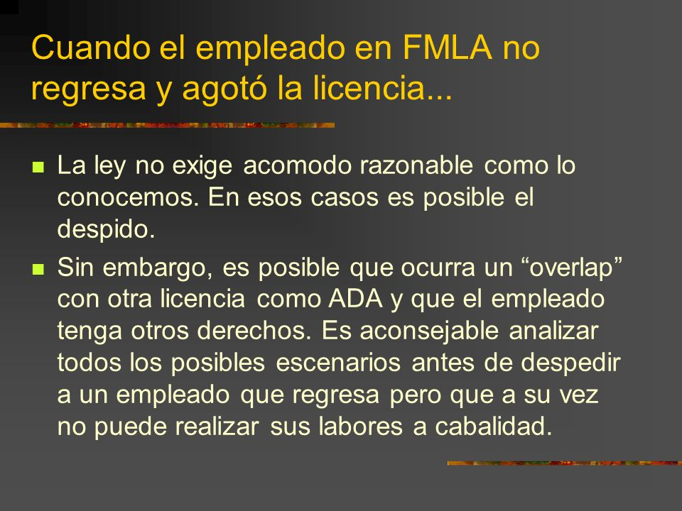 Cuando el empleado en FMLA no regresa y agotó la licencia... La ley no exige acomodo razonable como lo conocemos. En esos casos es posible el despido.