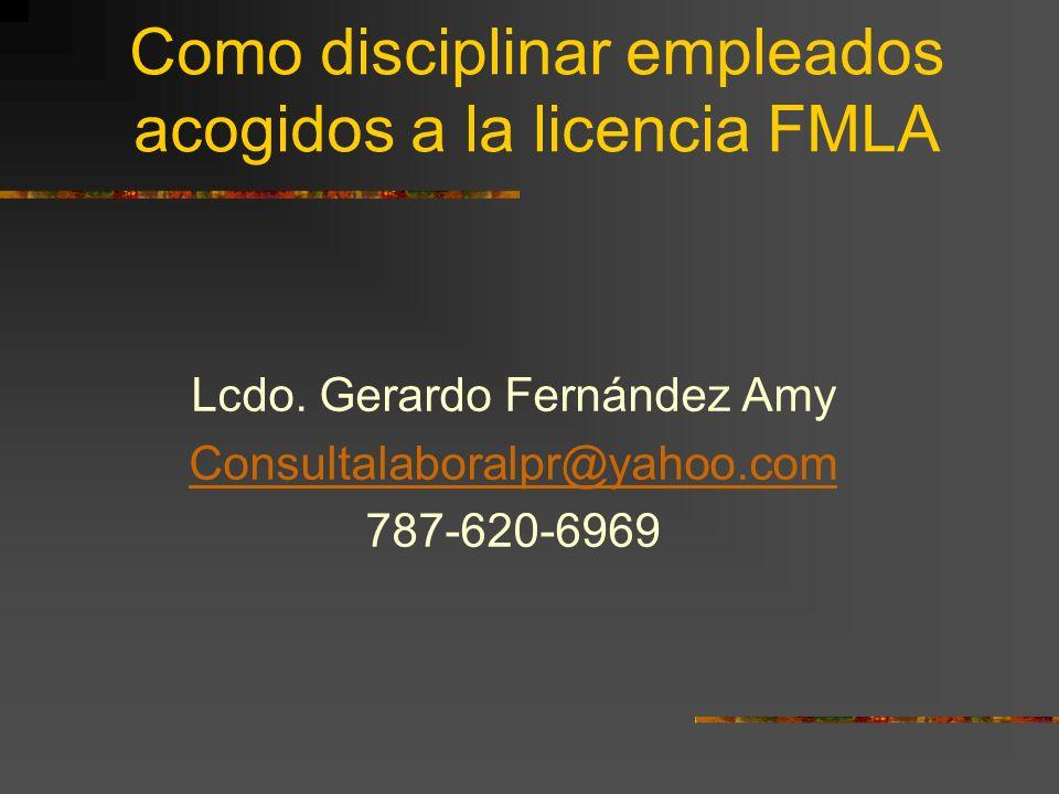 Como disciplinar empleados acogidos a la licencia FMLA Lcdo. Gerardo Fernández Amy Consultalaboralpr@yahoo.com 787-620-6969