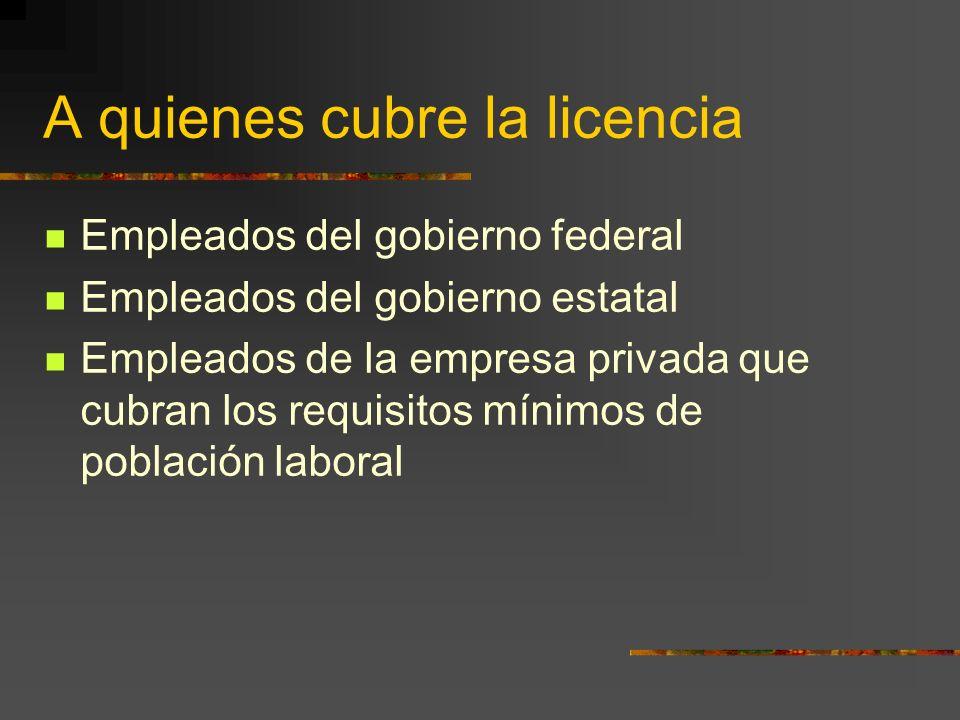 A quienes cubre la licencia Empleados del gobierno federal Empleados del gobierno estatal Empleados de la empresa privada que cubran los requisitos mí