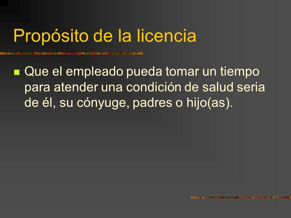 Propósito de la licencia Que el empleado pueda tomar un tiempo para atender una condición de salud seria de él, su cónyuge, padres o hijo(as).