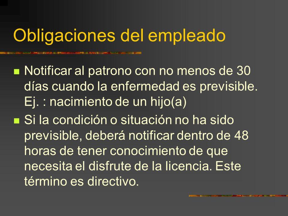 Obligaciones del empleado Notificar al patrono con no menos de 30 días cuando la enfermedad es previsible. Ej. : nacimiento de un hijo(a) Si la condic