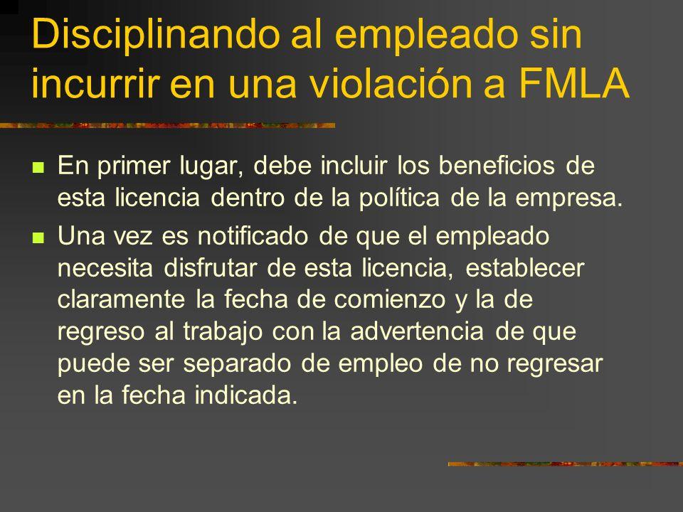 Disciplinando al empleado sin incurrir en una violación a FMLA En primer lugar, debe incluir los beneficios de esta licencia dentro de la política de