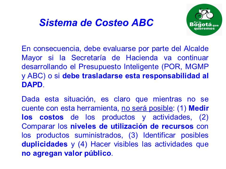 Sistema de Costeo ABC En consecuencia, debe evaluarse por parte del Alcalde Mayor si la Secretaría de Hacienda va continuar desarrollando el Presupuesto Inteligente (POR, MGMP y ABC) o si debe trasladarse esta responsabilidad al DAPD.