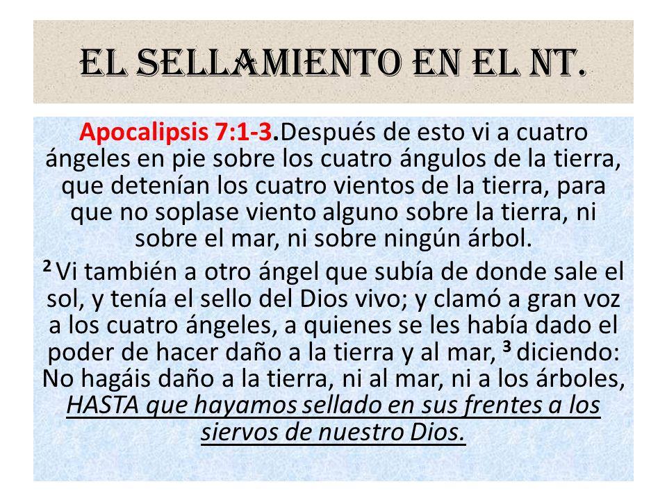 El sellamiento en el NT. Apocalipsis 7:1-3.Después de esto vi a cuatro ángeles en pie sobre los cuatro ángulos de la tierra, que detenían los cuatro v