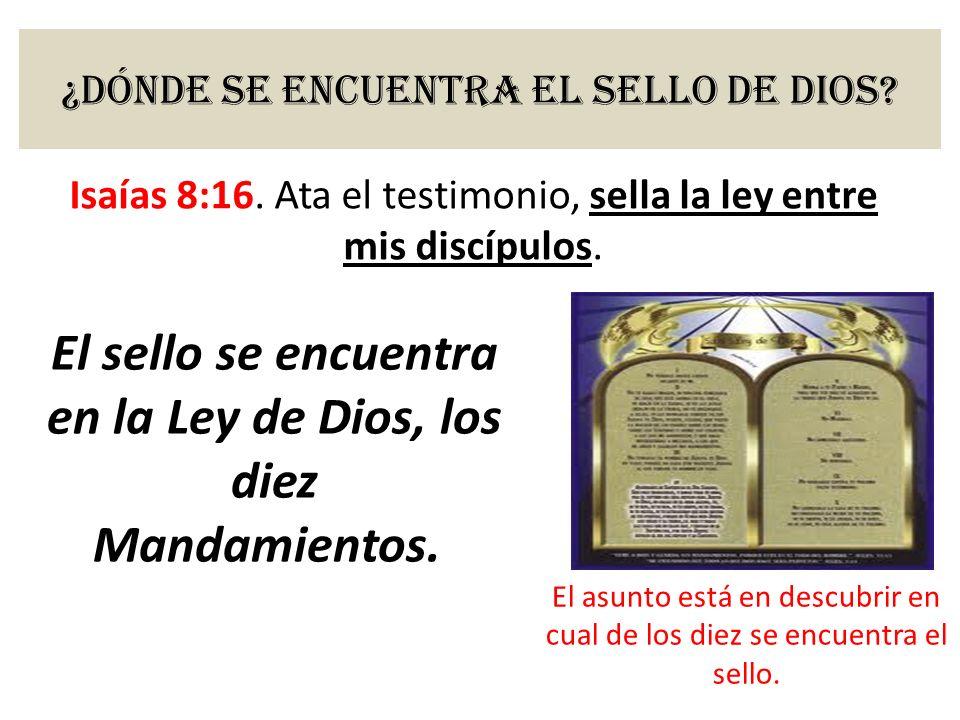 ¿Dónde se encuentra el sello de Dios? Isaías 8:16. Ata el testimonio, sella la ley entre mis discípulos. El sello se encuentra en la Ley de Dios, los