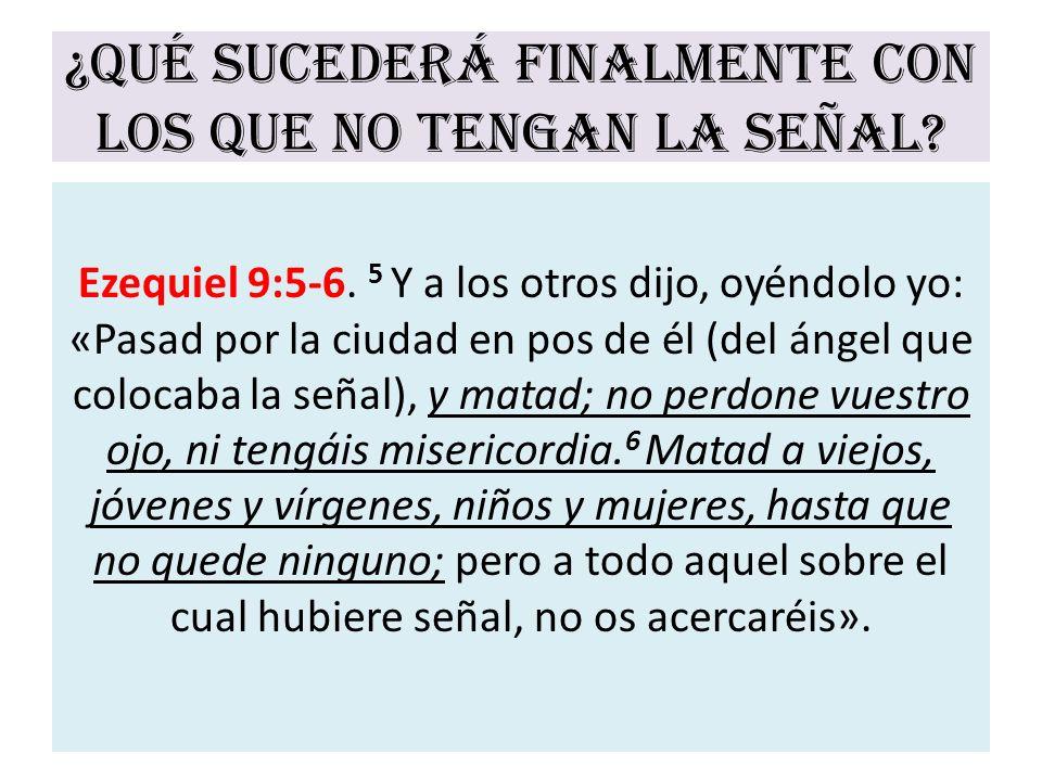¿Qué sucederá finalmente con los que no tengan la señal? Ezequiel 9:5-6. 5 Y a los otros dijo, oyéndolo yo: «Pasad por la ciudad en pos de él (del áng
