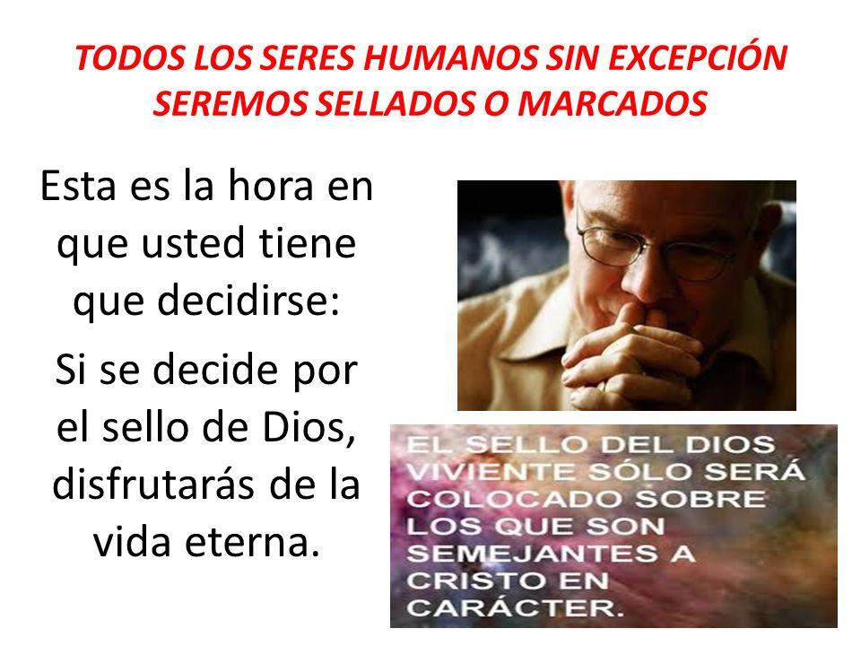 TODOS LOS SERES HUMANOS SIN EXCEPCIÓN SEREMOS SELLADOS O MARCADOS Esta es la hora en que usted tiene que decidirse: Si se decide por el sello de Dios,