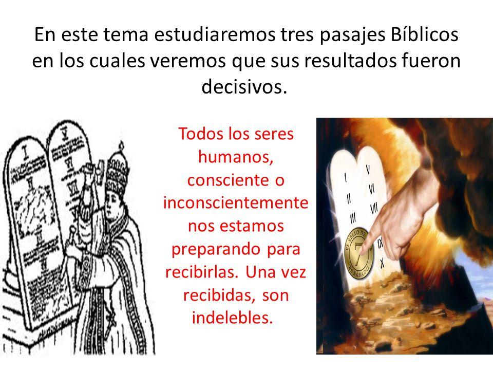 En este tema estudiaremos tres pasajes Bíblicos en los cuales veremos que sus resultados fueron decisivos. Todos los seres humanos, consciente o incon