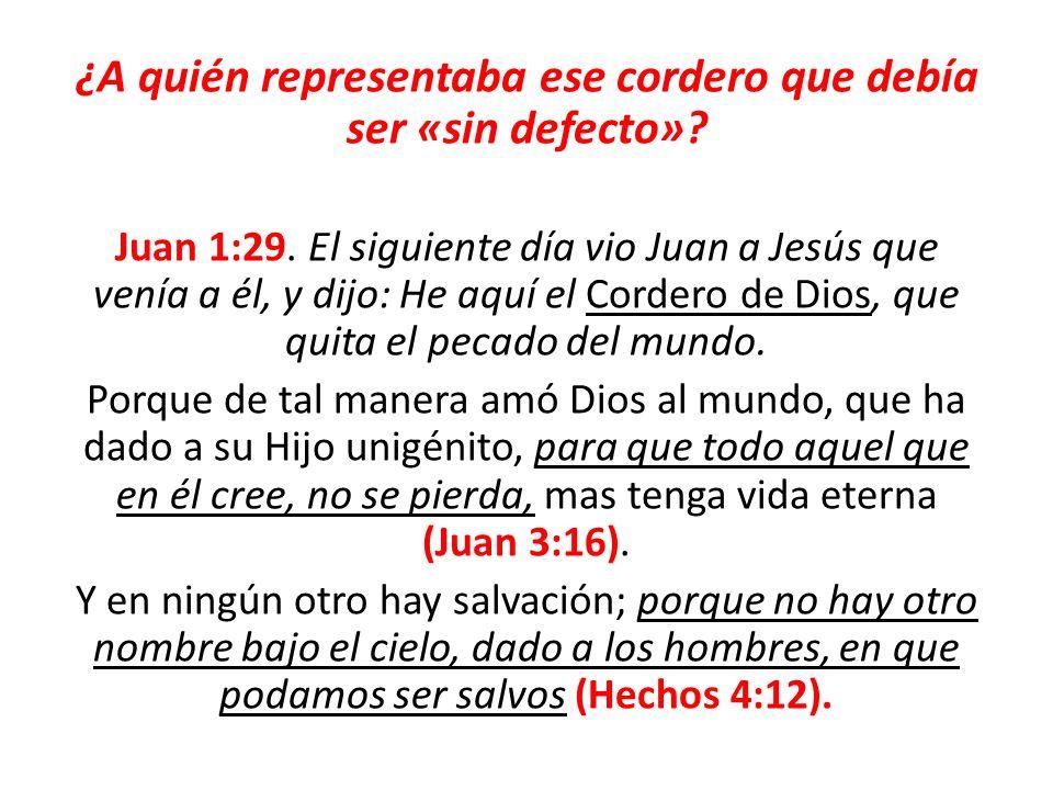 ¿A quién representaba ese cordero que debía ser «sin defecto»? Juan 1:29. El siguiente día vio Juan a Jesús que venía a él, y dijo: He aquí el Cordero