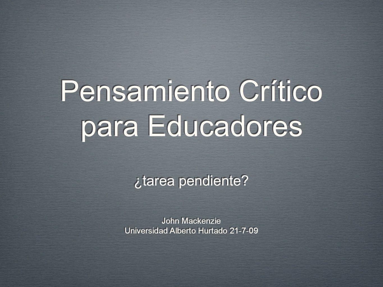 Pensamiento Crítico para Educadores ¿tarea pendiente? John Mackenzie Universidad Alberto Hurtado 21-7-09 John Mackenzie Universidad Alberto Hurtado 21