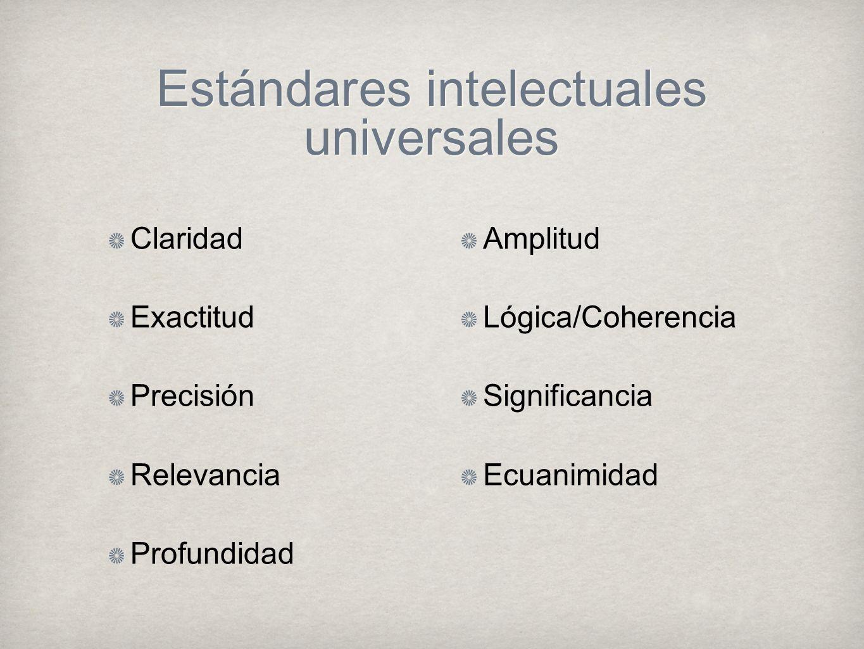 Estándares intelectuales universales Claridad Exactitud Precisión Relevancia Profundidad Amplitud Lógica/Coherencia Significancia Ecuanimidad