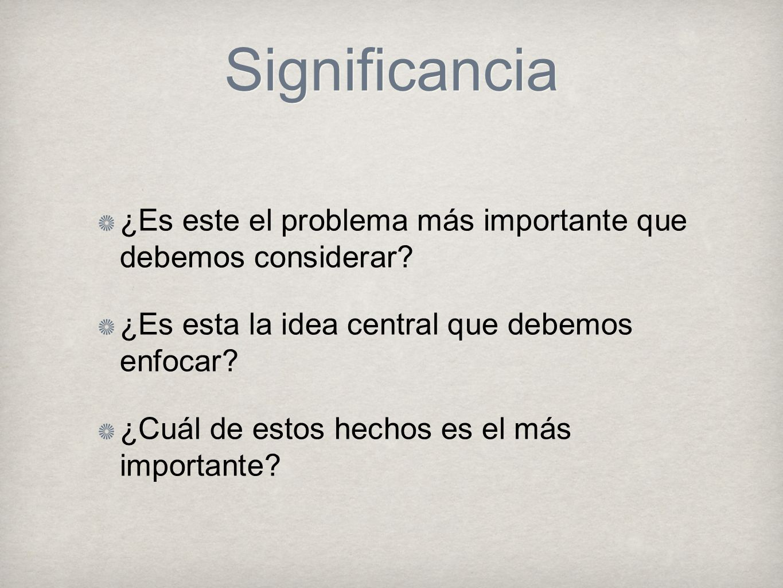 Significancia ¿Es este el problema más importante que debemos considerar? ¿Es esta la idea central que debemos enfocar? ¿Cuál de estos hechos es el má