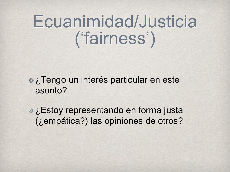 Ecuanimidad/Justicia (fairness) ¿Tengo un interés particular en este asunto? ¿Estoy representando en forma justa (¿empática?) las opiniones de otros?
