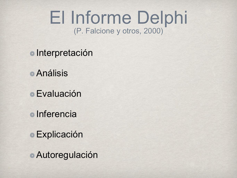 El Informe Delphi (P. Falcione y otros, 2000) Interpretación Análisis Evaluación Inferencia Explicación Autoregulación