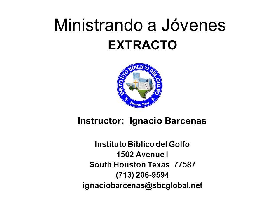 Ministrando a Jóvenes EXTRACTO Instructor: Ignacio Barcenas Instituto Bíblico del Golfo 1502 Avenue I South Houston Texas 77587 (713) 206-9594 ignacio