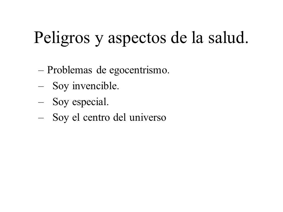 Peligros y aspectos de la salud. –Problemas de egocentrismo. –Soy invencible. –Soy especial. –Soy el centro del universo