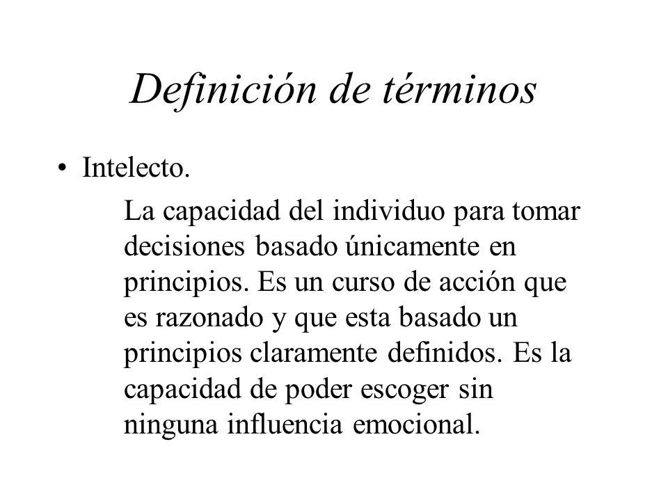 Definición de términos Intelecto. La capacidad del individuo para tomar decisiones basado únicamente en principios. Es un curso de acción que es razon