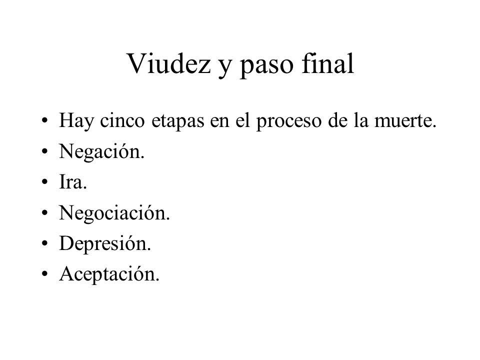 Viudez y paso final Hay cinco etapas en el proceso de la muerte. Negación. Ira. Negociación. Depresión. Aceptación.